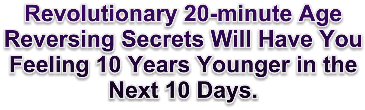 Revolutionary 20-minute Age Reversing Secret Will Have You Feeling 10 Years Younger in the Next 10 Days.